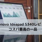 lenovo Ideapad S340レビュー・コスパ最高の一品