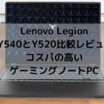 Lenovo Legion Y540とY520の比較レビュー・コスパの高いゲーミングノート