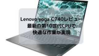 Lenovo yoga C740のレビュー・最新の第10世代CPUで快適な作業が実現