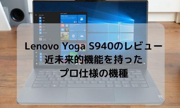 Lenovo Yoga S940のレビュー・近未来的機能を持ったプロ仕様の機種