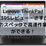 Lenovo ThinkPad X395レビュー・さすがのスペックで高速作業ができる!
