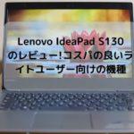Lenovo IdeaPad S130(14型)のレビュー・コスパの良いライトユーザー向けの機種