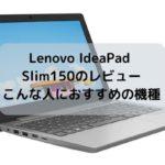 Lenovo IdeaPad Slim150のレビュー・こんな人におすすめの機種だ!