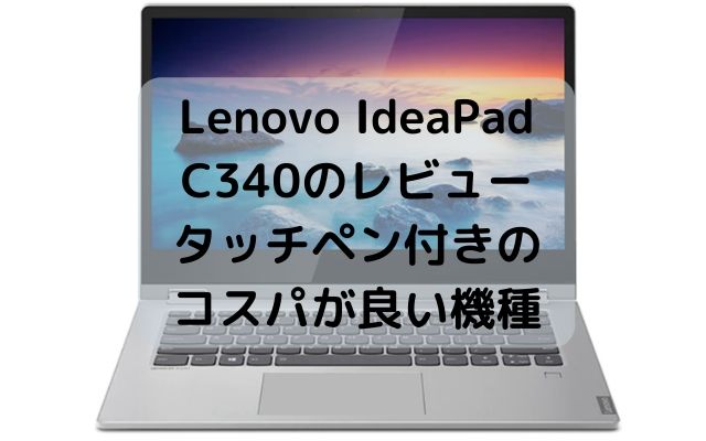 Lenovo IdeaPad C340のレビュー・タッチペン付きのコスパが良い機種