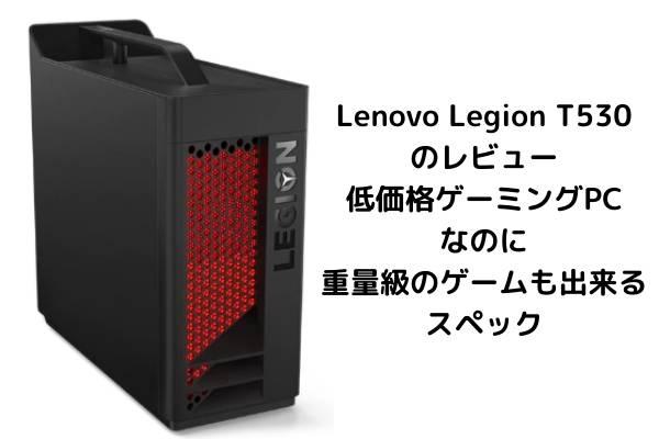 Lenovo Legion T530のレビュー・低価格ゲーミングPCなのに重量級のゲームも出来るスペック