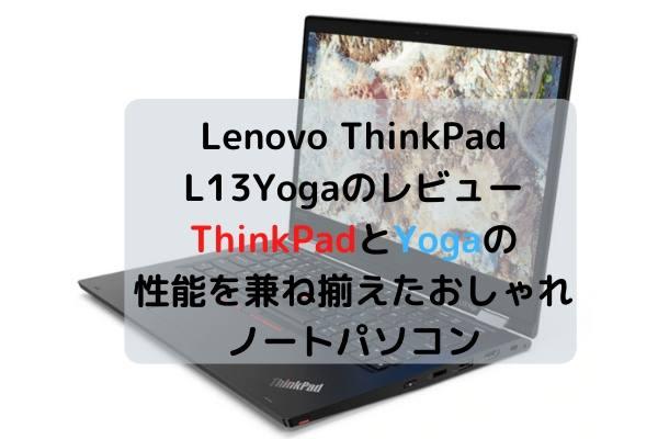 Lenovo ThinkPad L13Yogaのレビュー・ThinkPadとYogaの性能を兼ね揃えたおしゃれノートパソコン