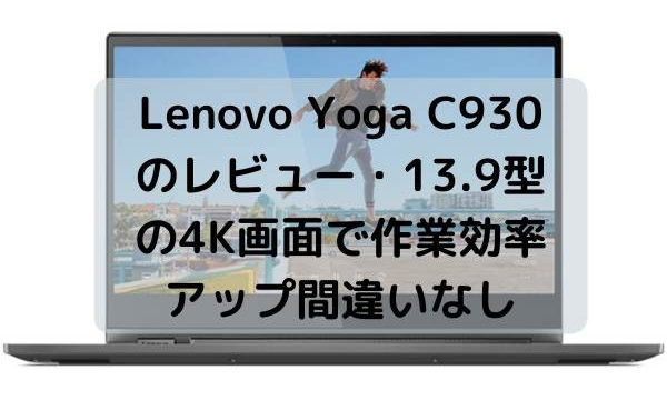 Lenovo Yoga C930のレビュー・13.9型の4K画面で作業効率アップ間違いなし
