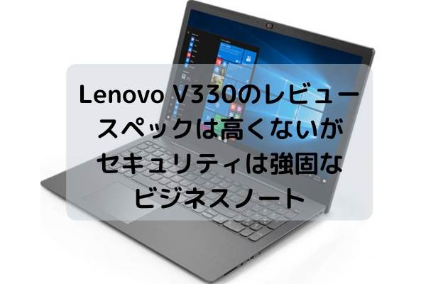 Lenovo V330のレビュー・スペックは高くないがセキュリティは強固なビジネスノート