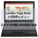 Lenovo Yoga Book C930のレビュー・おしゃれなモデルだがスペックが低いのが気になる・・・