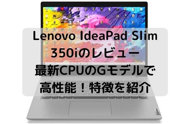Lenovo IdeaPad Slim 350iのレビュー・最新CPUのGモデルで高性能!特徴を紹介
