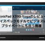 Lenovo ThinkPad X390 Yogaのレビュー・ハイスペックモデルでビジネスにもプライベートにも合う機種