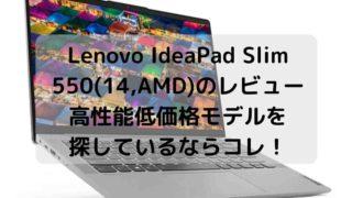 Lenovo IdeaPad Slim 550(14,AMD)のレビュー・高性能低価格モデルを探しているならコレ!