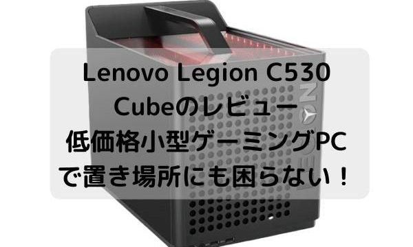 Lenovo Legion C530 Cubeのレビュー・低価格小型ゲーミングPCで置き場所にも困らない!
