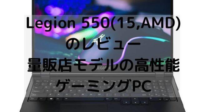 Lenovo Legion 550(15,AMD)のレビュー・量販店モデルの高性能ゲーミングPC