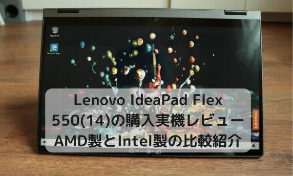 Lenovo IdeaPad Flex 550(15)の購入実機レビュー・AMD製とIntel製の比較紹介