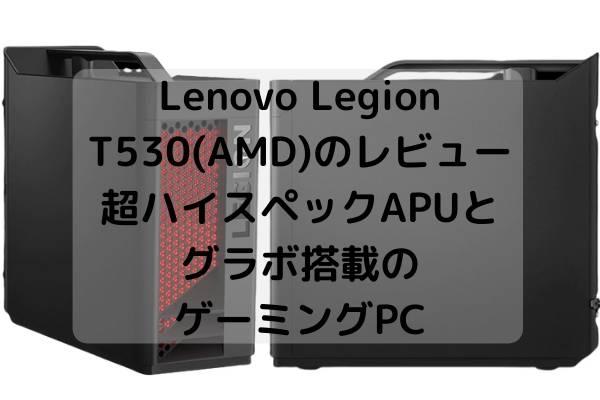 Lenovo Legion T530(AMD)のレビュー・超ハイスペックAPUとグラボ搭載のゲーミングPC