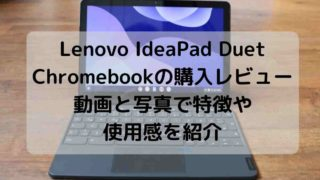 Lenovo IdeaPad Duet Chromebookの購入レビュー・動画と写真で特徴や使用感を紹介
