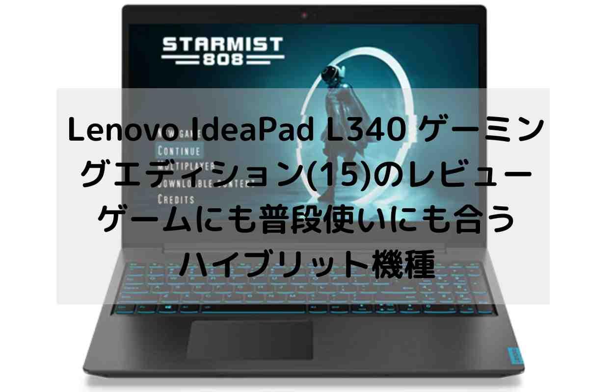 Lenovo IdeaPad L340 ゲーミングエディション(15)のレビュー・ゲームにも普段使いにも合うハイブリット機種