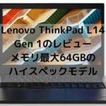Lenovo ThinkPad L14 Gen 1のレビュー・メモリ最大64GBのハイスペックモデル