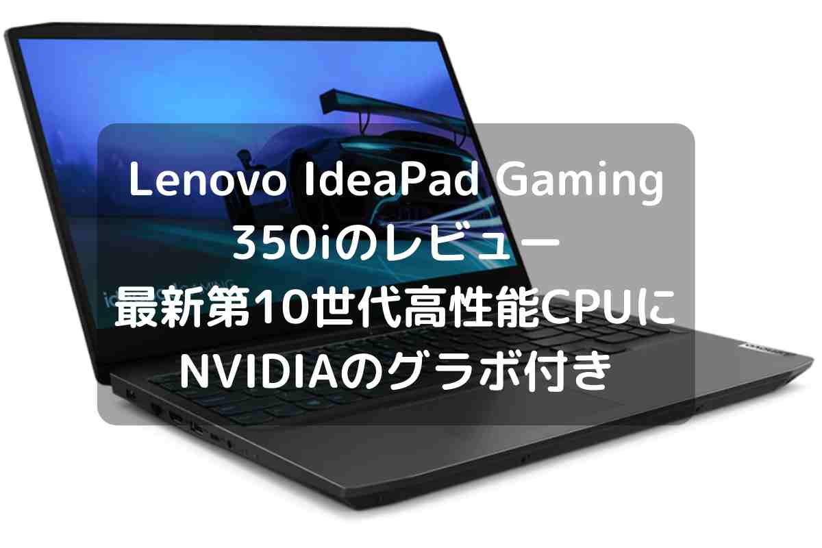 Lenovo IdeaPad Gaming 350iのレビュー・最新第10世代の高性能CPUにNVIDIAのグラボ付き