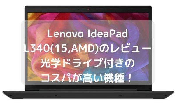 Lenovo IdeaPad L340(15,AMD)のレビュー 光学ドライブ付きのコスパが高い機種!