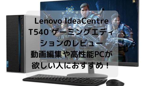 Lenovo IdeaCentre T540 ゲーミングエディションのレビュー・動画編集や高性能PCが欲しい人におすすめ!