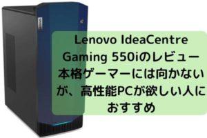 Lenovo IdeaCentre Gaming 550iのレビュー・本格ゲーマーには向かないが、高性能PCが欲しい人におすすめ