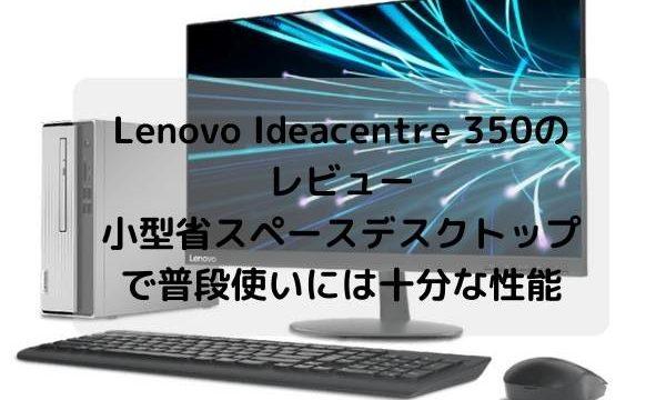 Lenovo Ideacentre 350のレビュー・小型省スペースデスクトップで普段使いには十分な性能