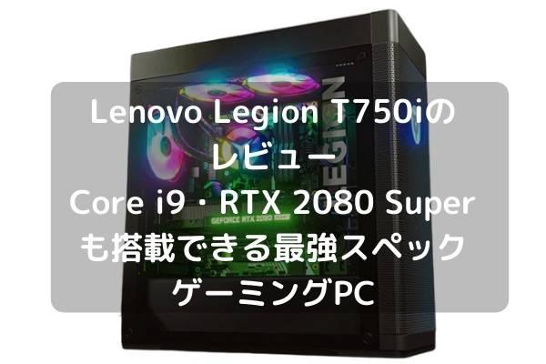 Lenovo Legion T750iのレビュー・Core i9・RTX 2080 Superも搭載できる最強スペックゲーミングPC
