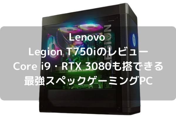 Lenovo Legion T750iのレビュー・Core i9・RTX 3080も搭載できる最強スペックゲーミングPC