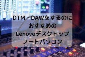 DTM・DAWをするのにおすすめのLenovoデスクトップとノートパソコン