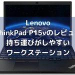 Lenovo ThinkPad P15vのレビュー・持ち運びがしやすいワークステーション