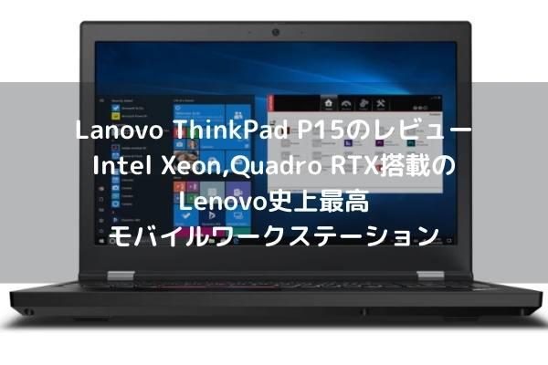 Lanovo ThinkPad P15のレビュー・Intel Xeon,Quadro RTX搭載のLenovo史上最高モバイルワークステーション