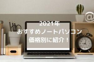 2021年おすすめノートパソコン 価格別に紹介!