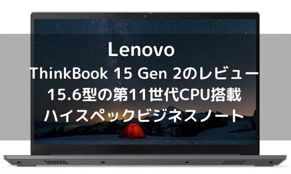 Lenovo ThinkBook 15 Gen 2のレビュー・15.6型の第11世代CPU搭載ハイスペックビジネスノート