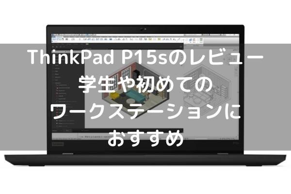 Lenovo ThinkPad P15sのレビュー 学生や初めてのワークステーションにおすすめ