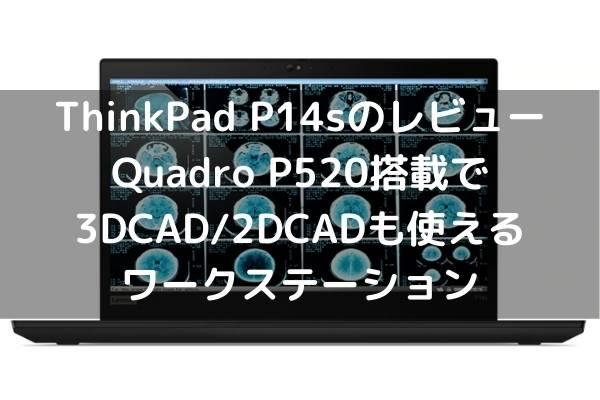 Lenovo ThinkPad P14sのレビュー・Quadro P520搭載で3DCAD_2DCADも使えるワークステーション