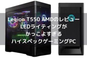 Lenovo Legion T550 AMDのレビュー・LEDライティングがかっこよすぎるハイスペックゲーミングPC