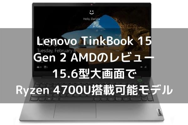 Lenovo TinkBook 15 Gen 2 AMDのレビュー・15.6型大画面でRyzen 4700U搭載可能モデル