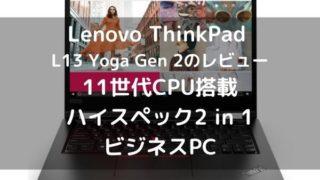 Lenovo ThinkPad L13 Yoga Gen 2のレビュー 11世代CPU搭載のハイスペック2 in 1ビジネスPC