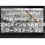 Lenovo ThinkPad P14s AMDのレビュー 2DCADメインならお買い得のワークステーション