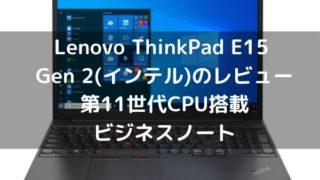Lenovo ThinkPad E15 Gen 2(インテル)のレビュー・第11世代CPU搭載ビジネスノート