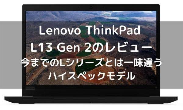 Lenovo ThinkPad L13 Gen 2のレビュー 今までのLシリーズとは一味違うハイスペックモデル