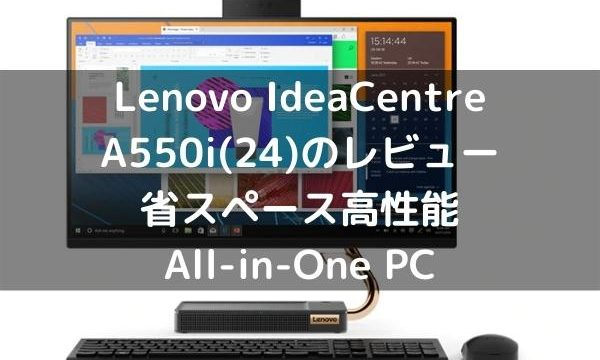 Lenovo IdeaCentre A550i(24)のレビュー・省スペース高性能All-in-One PC