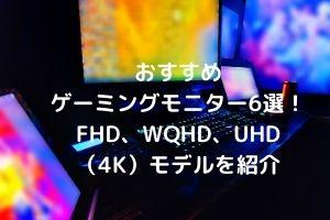 おすすめゲーミングモニター6選!FHD、WQHD、UHD(4K)モデルを紹介