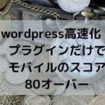 wordpress高速化!プラグインだけでモバイルのスコア80オーバー