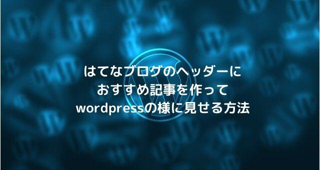 はてなブログのヘッダーにおすすめ記事を作ってwordpressの様に見せる方法