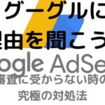 グーグルに理由を聞こう!Googleアドセンスの審査に受からない時の究極の対処法