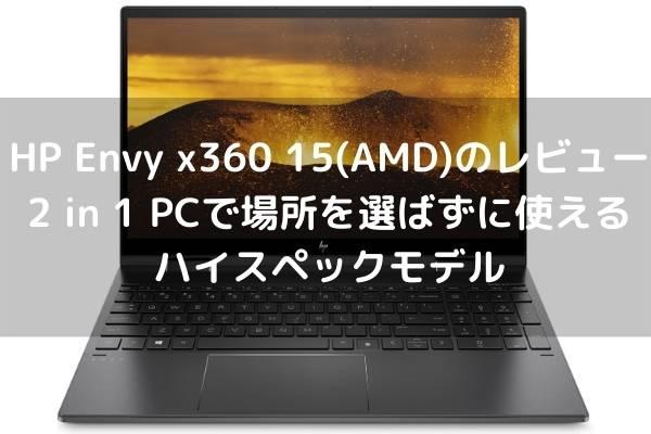 HP Envy x360 15-ee0000(AMD)のレビュー・2 in 1 PCで場所を選ばずに使えるハイスペックモデル