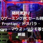 随時更新! BTOゲーミングPCセール時期・Frontier・ドスパラ・Lenovo・マウス・ツクモ等全て網羅